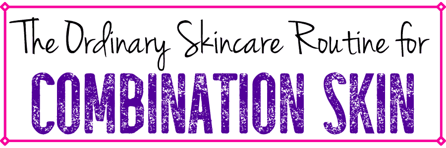The Ordinary Skincare Routine for Combination Skin